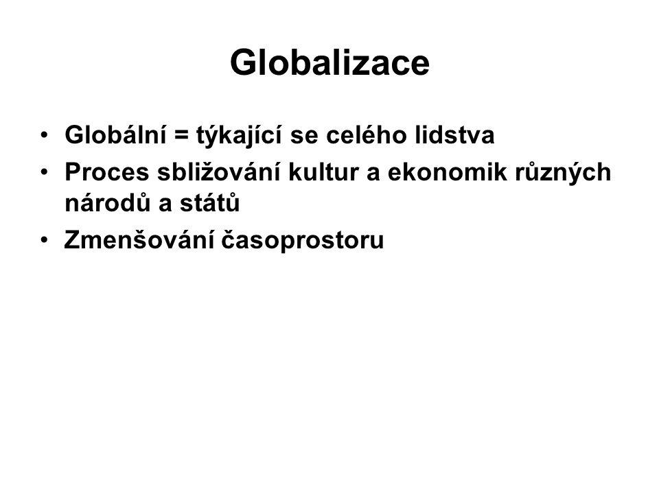 Globalizace Globální = týkající se celého lidstva Proces sbližování kultur a ekonomik různých národů a států Zmenšování časoprostoru
