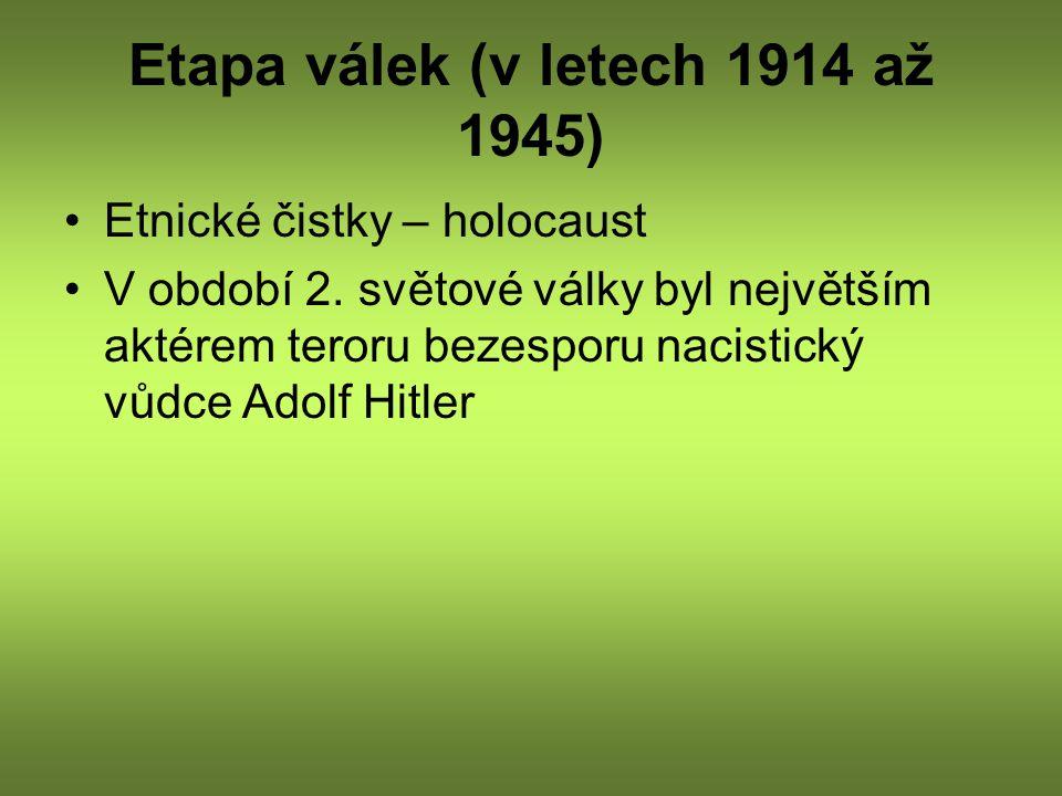 Etapa válek (v letech 1914 až 1945) Etnické čistky – holocaust V období 2. světové války byl největším aktérem teroru bezesporu nacistický vůdce Adolf