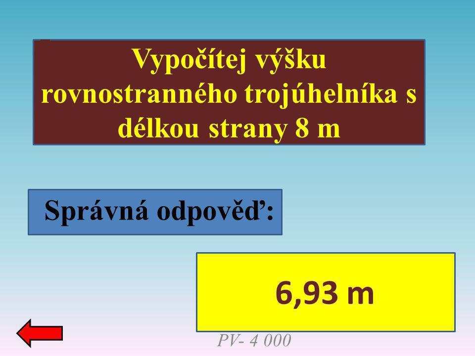 Správná odpověď: Vypočítej výšku rovnostranného trojúhelníka s délkou strany 8 m PV- 4 000 6,93 m