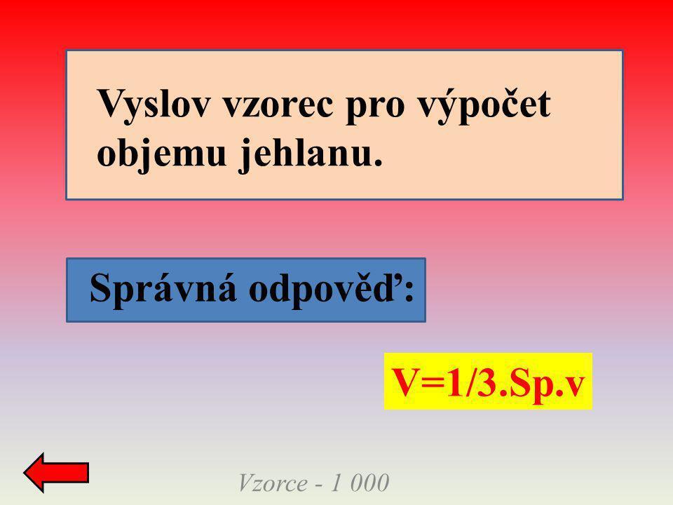 Vzorce - 1 000 Správná odpověď: V=1/3.Sp.v Vyslov vzorec pro výpočet objemu jehlanu.