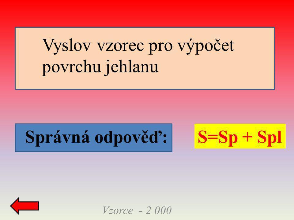 Správná odpověď: Vzorce - 2 000 S=Sp + Spl Vyslov vzorec pro výpočet povrchu jehlanu