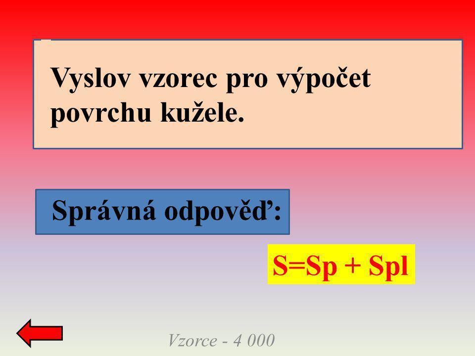 Správná odpověď: Vzorce - 4 000 S=Sp + Spl Vyslov vzorec pro výpočet povrchu kužele.