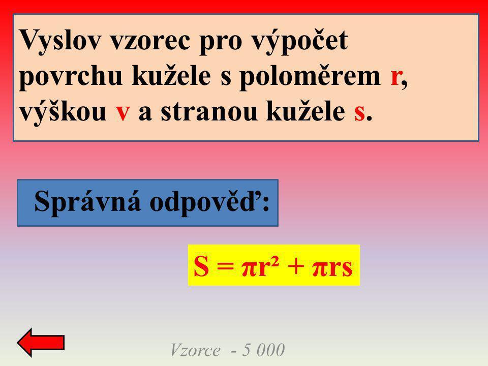 Správná odpověď: Vzorce - 5 000 S = πr² + πrs Vyslov vzorec pro výpočet povrchu kužele s poloměrem r, výškou v a stranou kužele s.