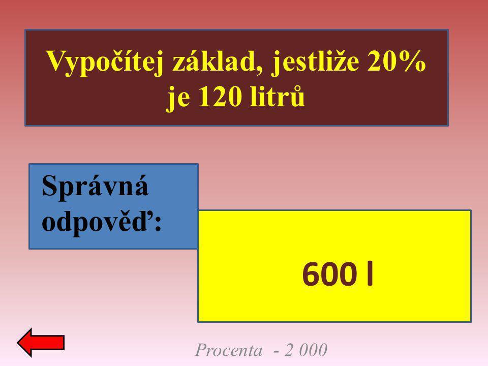 Vypočítej základ, jestliže 20% je 120 litrů Správná odpověď: Procenta - 2 000 600 l