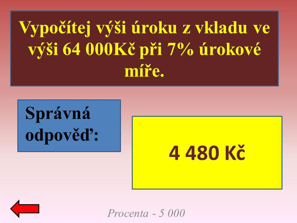 Procenta - 5 000 Vypočítej výši úroku z vkladu ve výši 64 000Kč při 7% úrokové míře. Správná odpověď: 4 480 Kč
