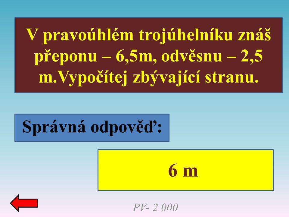Správná odpověď: V pravoúhlém trojúhelníku znáš přeponu – 6,5m, odvěsnu – 2,5 m.Vypočítej zbývající stranu. PV- 2 000 6 m