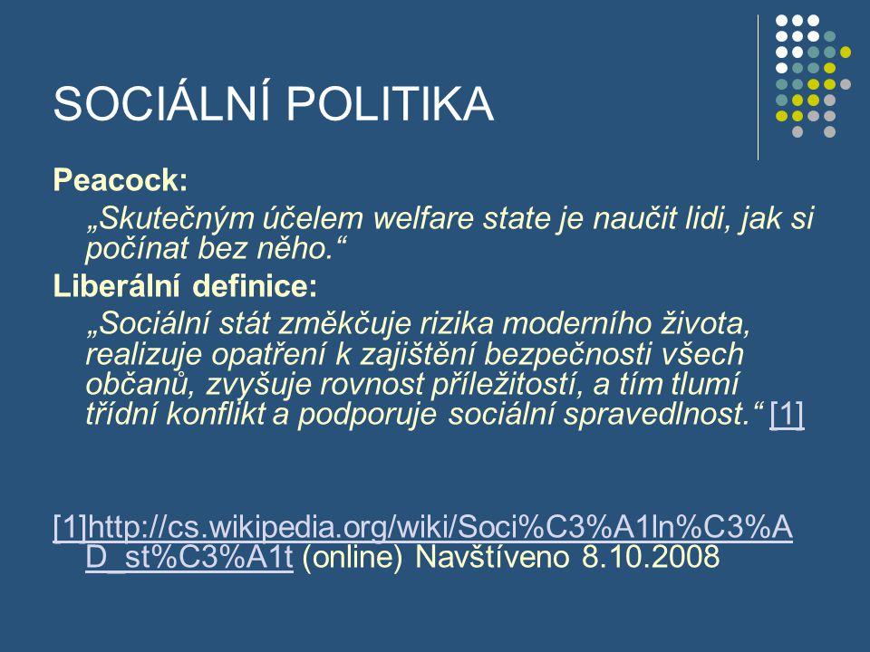 """SOCIÁLNÍ POLITIKA Peacock: """"Skutečným účelem welfare state je naučit lidi, jak si počínat bez něho."""" Liberální definice: """"Sociální stát změkčuje rizik"""