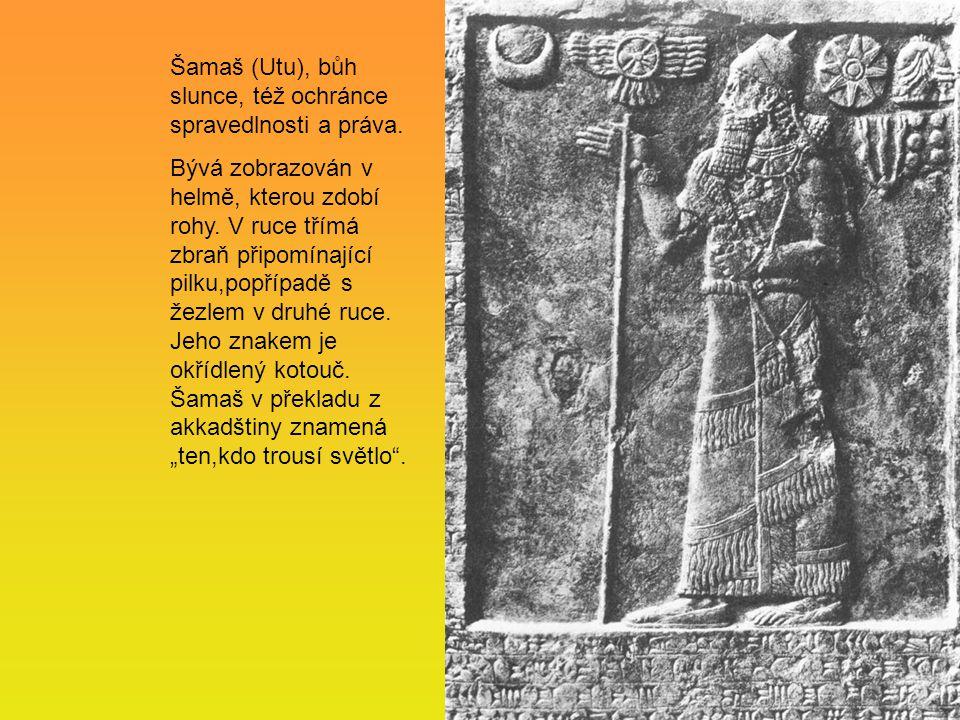 Šamaš (Utu), bůh slunce, též ochránce spravedlnosti a práva. Bývá zobrazován v helmě, kterou zdobí rohy. V ruce třímá zbraň připomínající pilku,popříp
