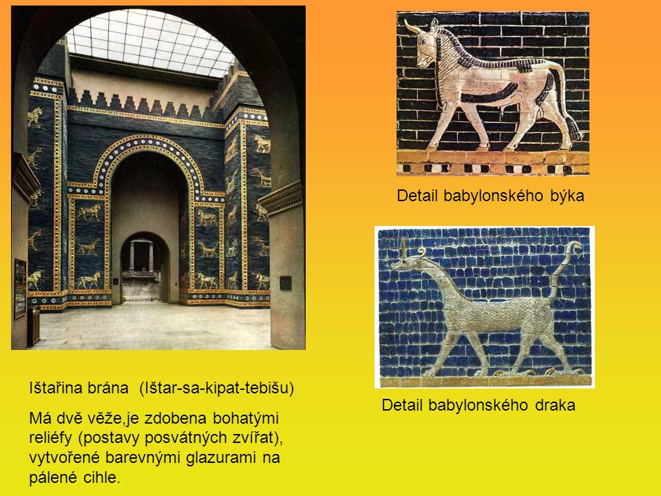 Ištařina brána (Ištar-sa-kipat-tebišu) Má dvě věže,je zdobena bohatými reliéfy (postavy posvátných zvířat), vytvořené barevnými glazurami na pálené ci