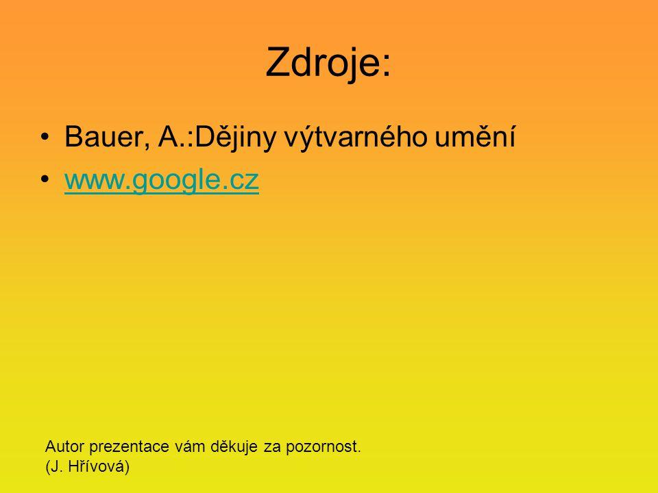 Zdroje: Bauer, A.:Dějiny výtvarného umění www.google.cz Autor prezentace vám děkuje za pozornost. (J. Hřívová)