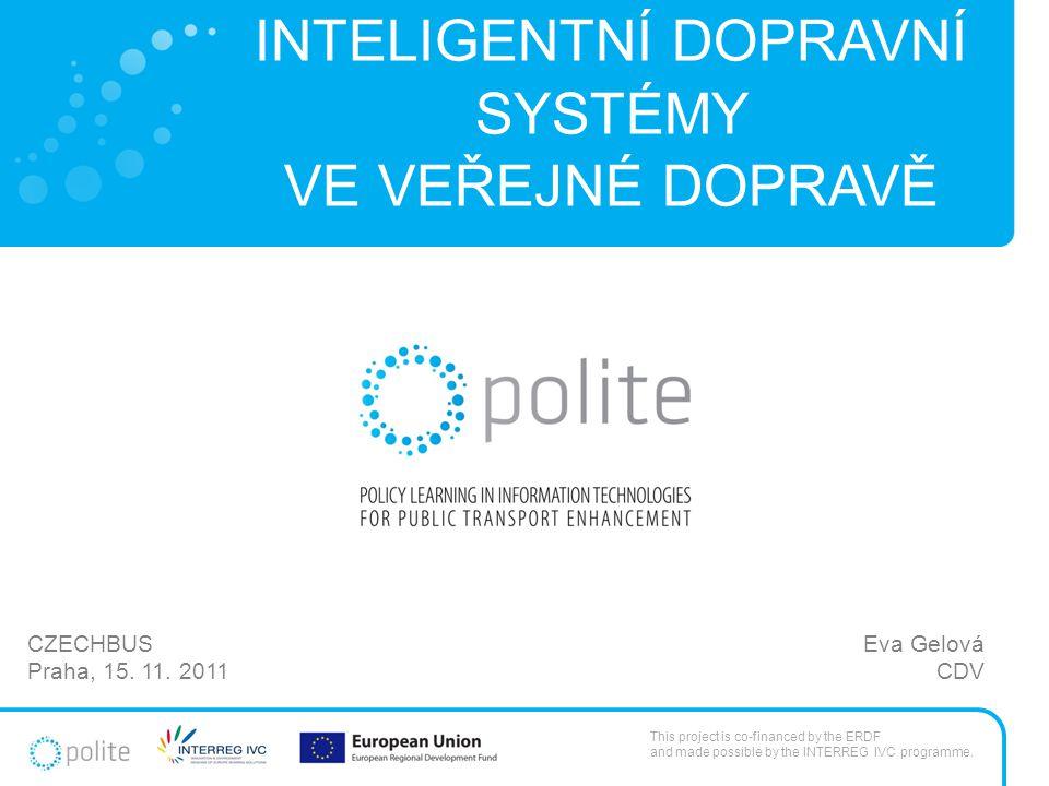 INTELIGENTNÍ DOPRAVNÍ SYSTÉMY VE VEŘEJNÉ DOPRAVĚ Eva Gelová CDV CZECHBUS Praha, 15. 11. 2011 This project is co-financed by the ERDF and made possible