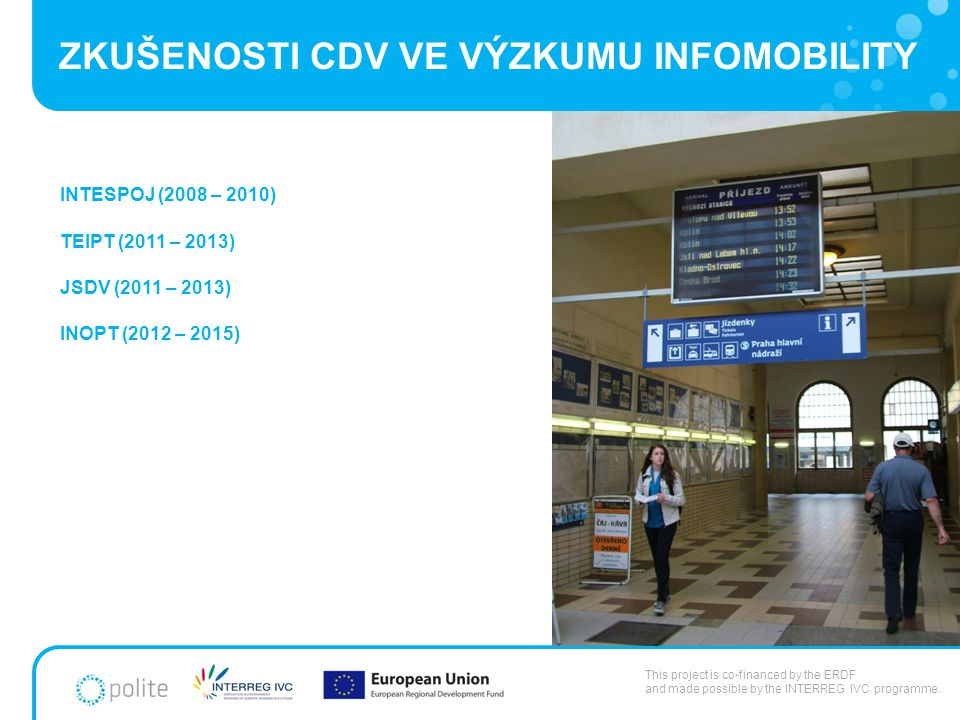 ZKUŠENOSTI CDV VE VÝZKUMU INFOMOBILITY INTESPOJ (2008 – 2010) TEIPT (2011 – 2013) JSDV (2011 – 2013) INOPT (2012 – 2015) This project is co-financed by the ERDF and made possible by the INTERREG IVC programme.