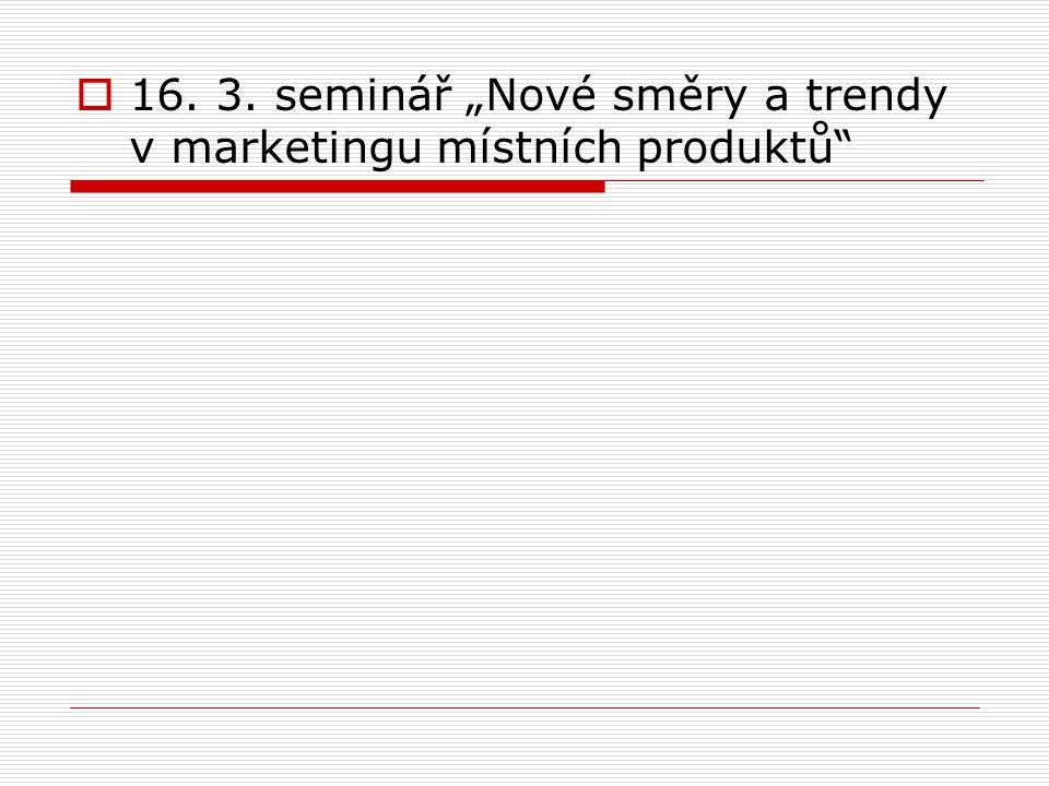 """ 16. 3. seminář """"Nové směry a trendy v marketingu místních produktů"""