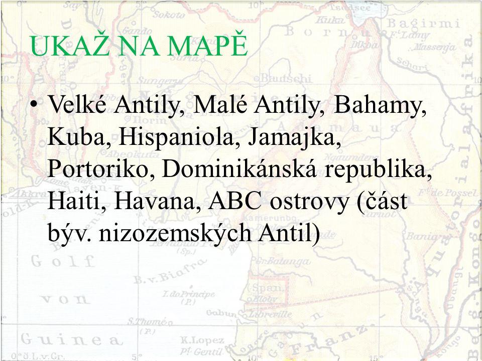 UKAŽ NA MAPĚ Velké Antily, Malé Antily, Bahamy, Kuba, Hispaniola, Jamajka, Portoriko, Dominikánská republika, Haiti, Havana, ABC ostrovy (část býv. ni