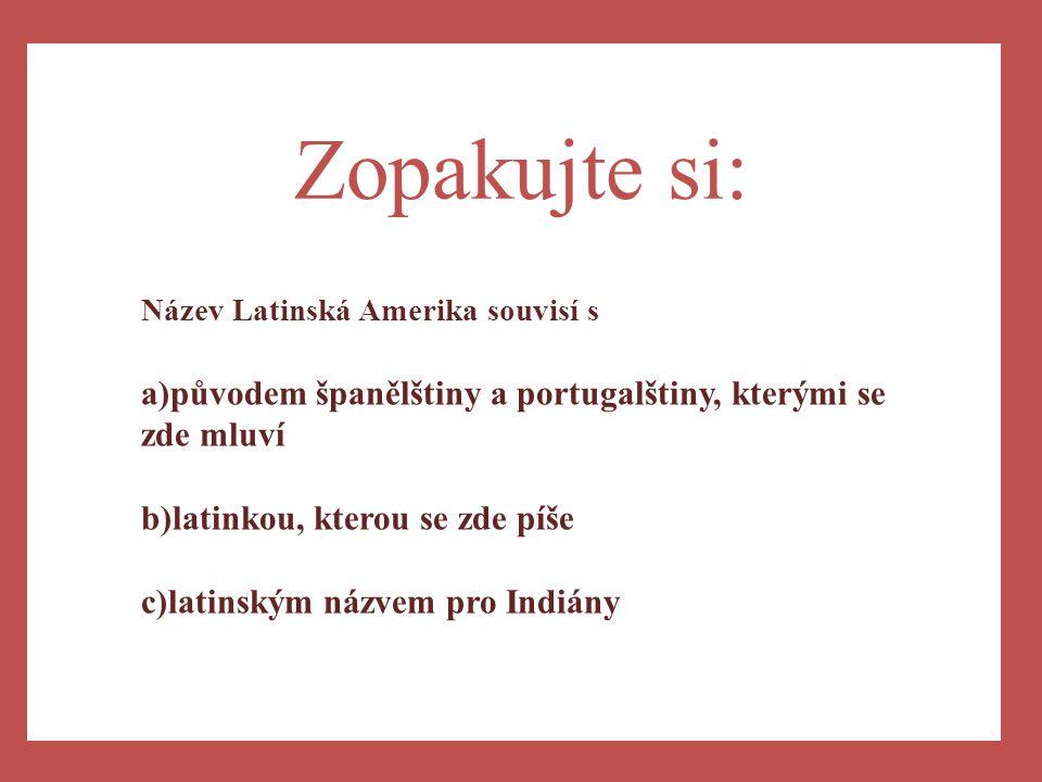 a) Zopakujte si: Název Latinská Amerika souvisí s a)původem španělštiny a portugalštiny, kterými se zde mluví b)latinkou, kterou se zde píše c)latinsk