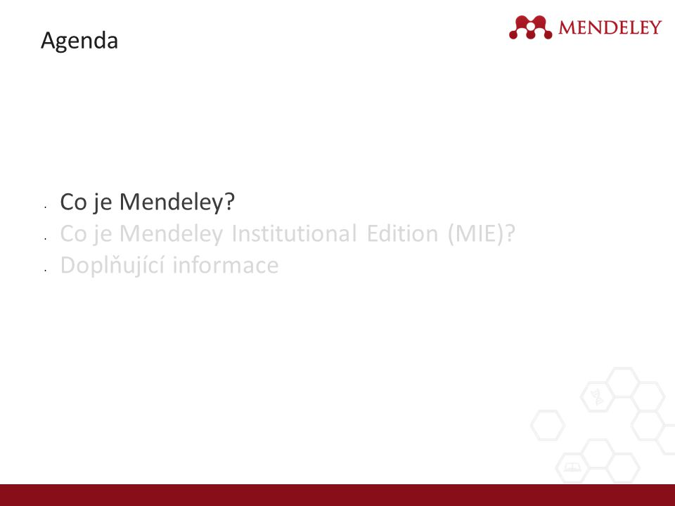 http://www.elsevier.com/online-tools/mendeley/about#about-mendeley-institutional-edition - MIE website http://www.elsevier.com/__data/assets/pdf_file/0008/197477/mendeley_user_guide.pdf - Quick Reference Guide http://www.elsevier.com/__data/assets/pdf_file/0008/197477/mendeley_user_guide.pdf http://www.mendeley.com/videos-tutorials/ - online video tutoriály (3 min x 5 videos) http://www.mendeley.com/videos-tutorials/ http://resources.mendeley.com/ - on-line tutorial krok po kroku http://resources.mendeley.com/ Facebook ČR a SR