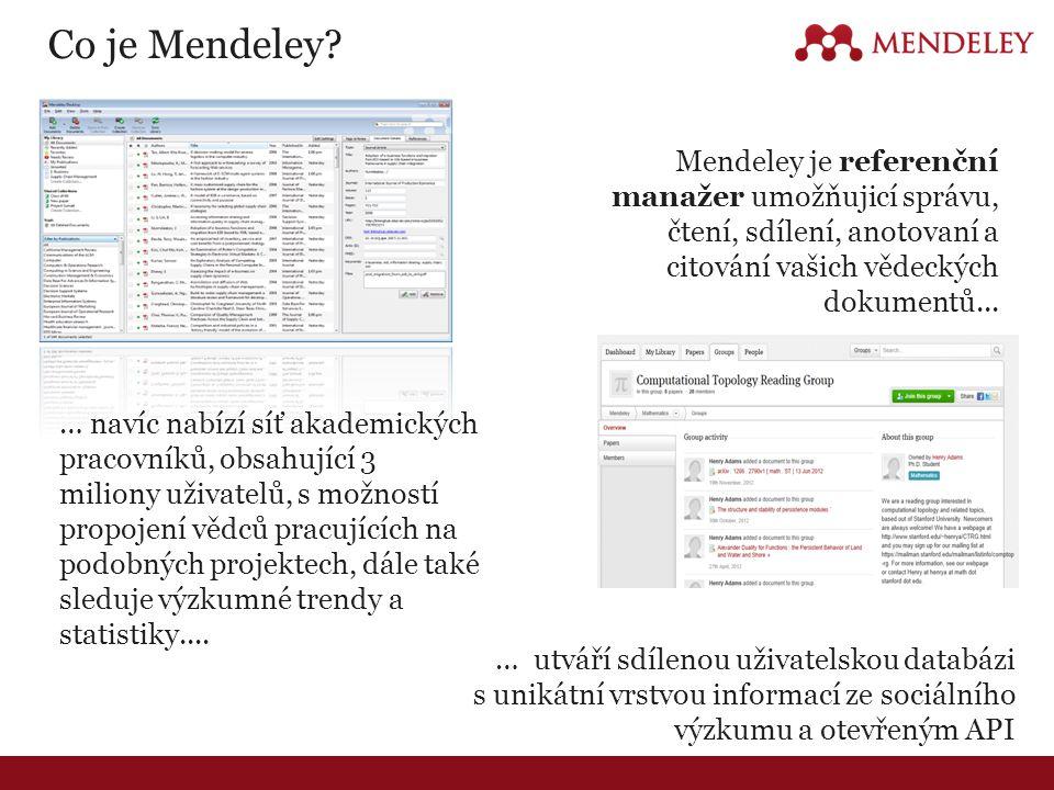 Tři klíčové hodnoty Mendeley Reference manager Zvyšuje produktivitu vědce Research Data & API Nabízí další pohled & připravuje aplikace Research Network & Groups Umožňuje spolupráci a sdílení znalostí Nejaktuálnější katalog vědeckého výzkumu s miliony záznamů Detailní zobrazení čtenářského zájmu Rozsáhlé a flexibilní API Sdílení dokumentů v soukromé skupině spolupracovníků Následování trendů, diskuze a sdílení znalostí ve skupinách Sdílení materiálů a znalostí v rámci třídy nebo vědecké laboratoře Snadné použití.