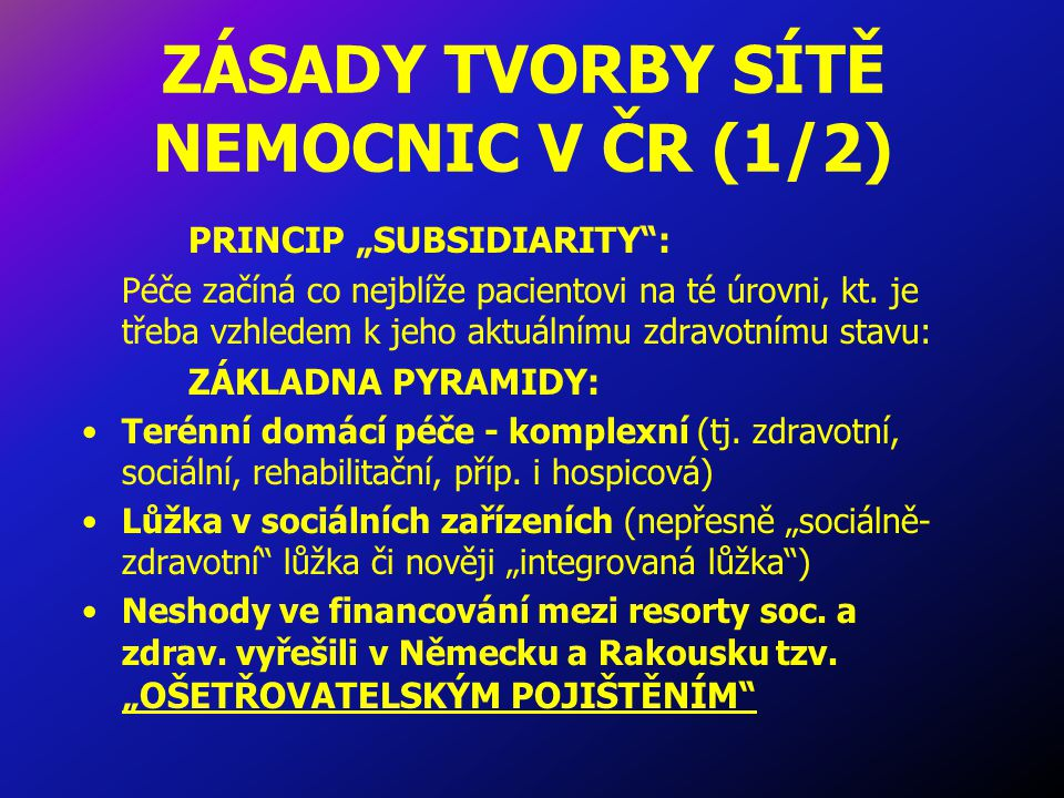 """ZÁSADY TVORBY SÍTĚ NEMOCNIC V ČR (1/2) PRINCIP """"SUBSIDIARITY : Péče začíná co nejblíže pacientovi na té úrovni, kt."""