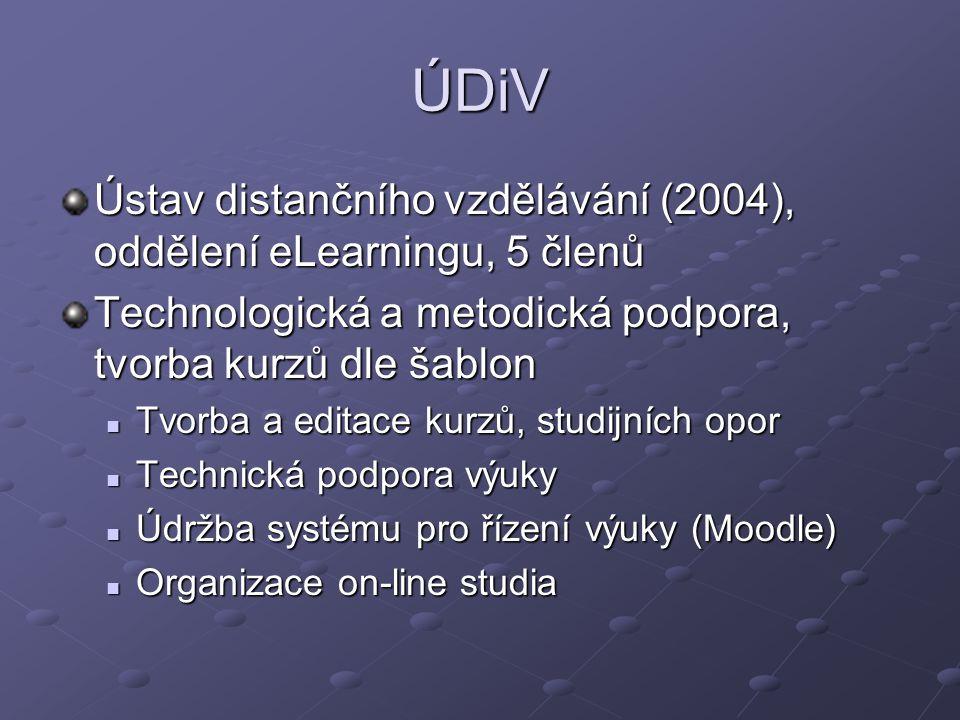 ÚDiV Ústav distančního vzdělávání (2004), oddělení eLearningu, 5 členů Technologická a metodická podpora, tvorba kurzů dle šablon Tvorba a editace kurzů, studijních opor Tvorba a editace kurzů, studijních opor Technická podpora výuky Technická podpora výuky Údržba systému pro řízení výuky (Moodle) Údržba systému pro řízení výuky (Moodle) Organizace on-line studia Organizace on-line studia