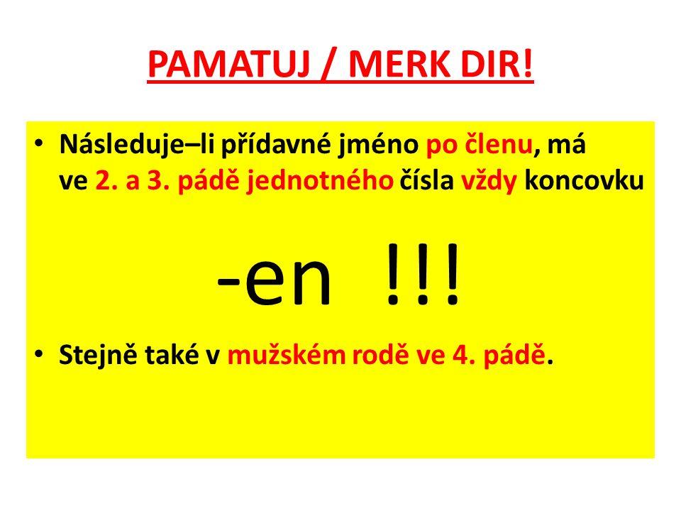 PAMATUJ / MERK DIR! Následuje–li přídavné jméno po členu, má ve 2. a 3. pádě jednotného čísla vždy koncovku -en !!! Stejně také v mužském rodě ve 4. p
