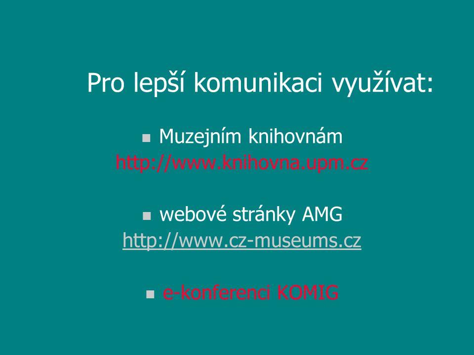 Pro lepší komunikaci využívat: n Muzejním knihovnám http://www.knihovna.upm.cz n webové stránky AMG http://www.cz-museums.cz n e-konferenci KOMIG