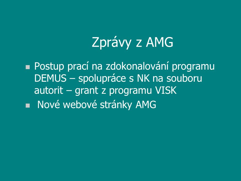 Zprávy z AMG n Postup prací na zdokonalování programu DEMUS – spolupráce s NK na souboru autorit – grant z programu VISK n Nové webové stránky AMG