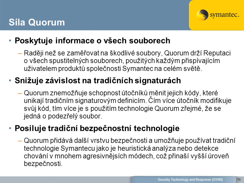 Síla Quorum Poskytuje informace o všech souborech –Raději než se zaměřovat na škodlivé soubory, Quorum drží Reputaci o všech spustitelných souborech, použitých každým přispívajícím uživatelem produktů společnosti Symantec na celém světě.
