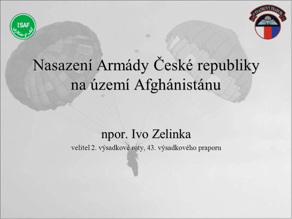 Nasazení Armády České republiky na území Afghánistánu npor. Ivo Zelinka velitel 2. výsadkové roty, 43. výsadkového praporu