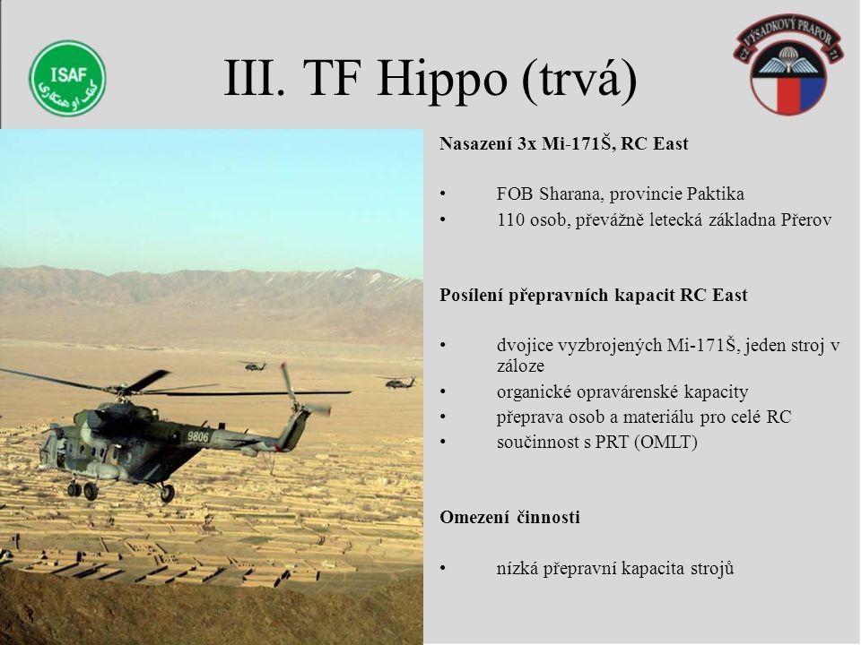 III. TF Hippo (trvá) Nasazení 3x Mi-171Š, RC East FOB Sharana, provincie Paktika 110 osob, převážně letecká základna Přerov Posílení přepravních kapac