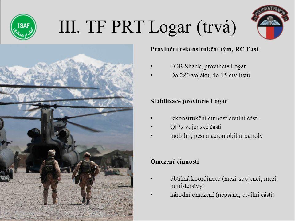 III. TF PRT Logar (trvá) Provinční rekonstrukční tým, RC East FOB Shank, provincie Logar Do 280 vojáků, do 15 civilistů Stabilizace provincie Logar re
