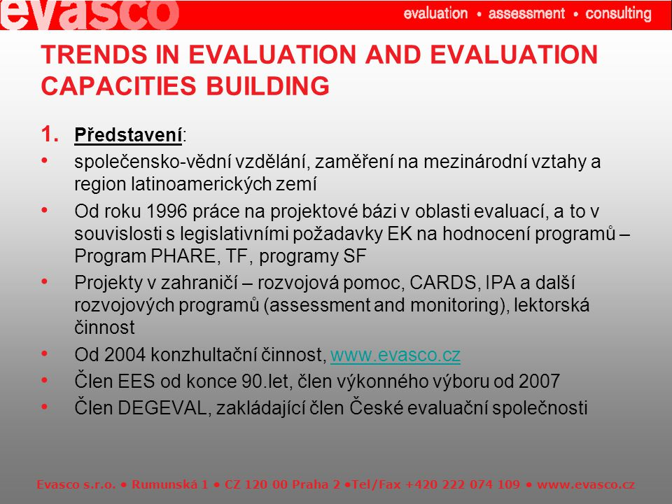 Evasco s.r.o. Rumunská 1 CZ 120 00 Praha 2 Tel/Fax +420 222 074 109 www.evasco.cz TRENDS IN EVALUATION AND EVALUATION CAPACITIES BUILDING 1. Představe