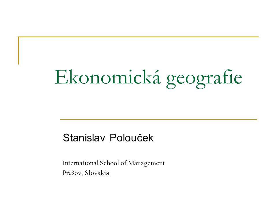Ekonomická geografie Stanislav Polouček International School of Management Prešov, Slovakia