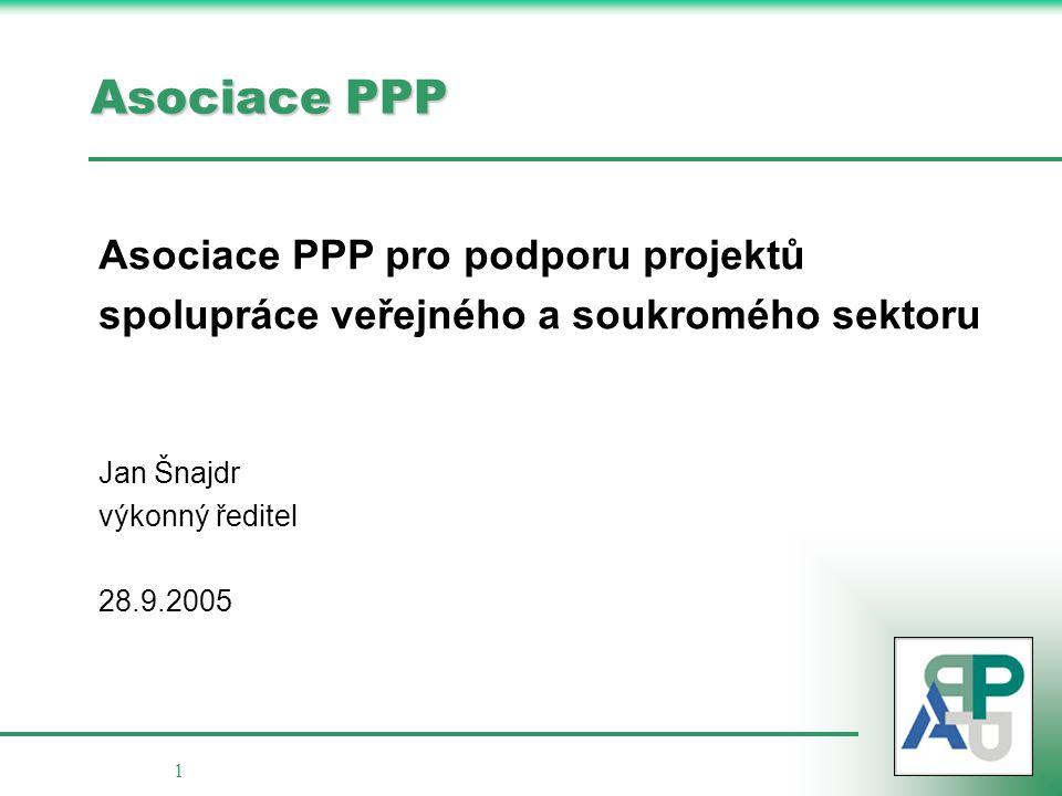 1 Asociace PPP Asociace PPP pro podporu projektů spolupráce veřejného a soukromého sektoru Jan Šnajdr výkonný ředitel 28.9.2005