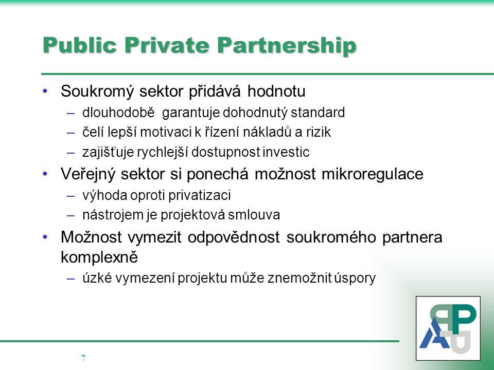 7 Public Private Partnership Soukromý sektor přidává hodnotu –dlouhodobě garantuje dohodnutý standard –čelí lepší motivaci k řízení nákladů a rizik –zajišťuje rychlejší dostupnost investic Veřejný sektor si ponechá možnost mikroregulace –výhoda oproti privatizaci –nástrojem je projektová smlouva Možnost vymezit odpovědnost soukromého partnera komplexně –úzké vymezení projektu může znemožnit úspory
