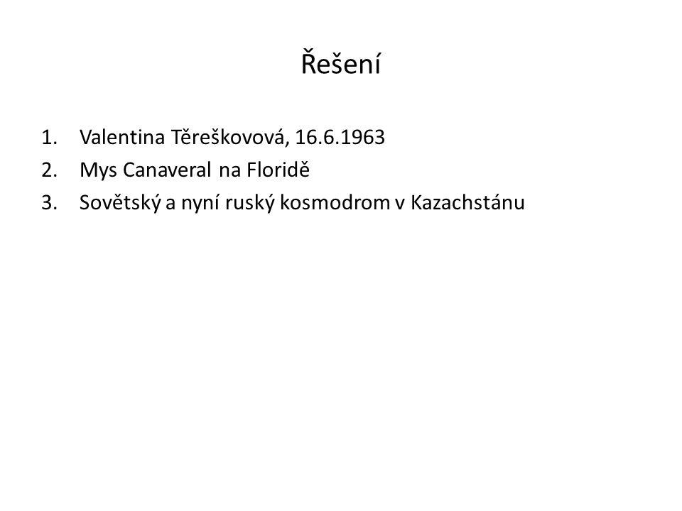 Řešení 1.Valentina Těreškovová, 16.6.1963 2.Mys Canaveral na Floridě 3.Sovětský a nyní ruský kosmodrom v Kazachstánu