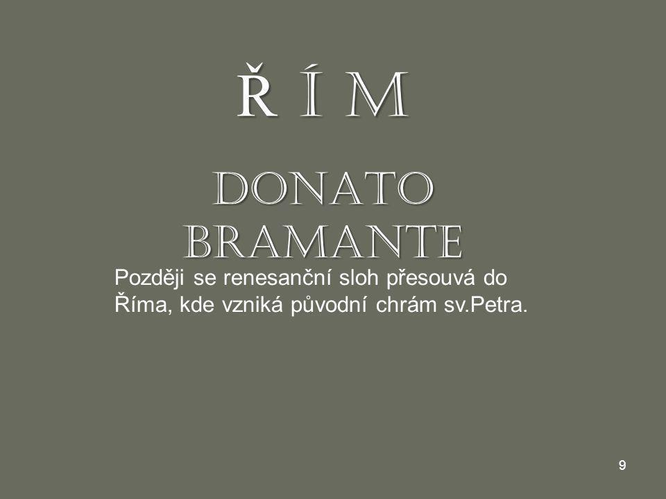 9 Ř Í M DONATO BRAMANTE Později se renesanční sloh přesouvá do Říma, kde vzniká původní chrám sv.Petra.