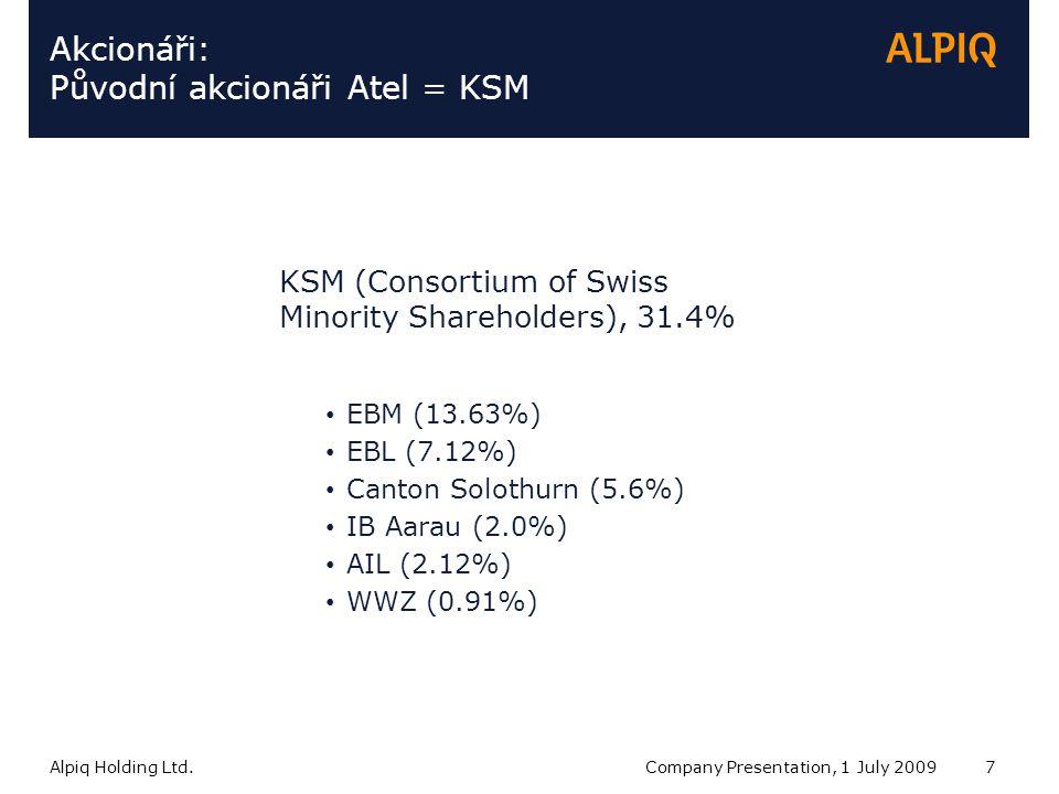 Alpiq Holding Ltd.Company Presentation, 1 July 20097 Akcionáři: Původní akcionáři Atel = KSM KSM (Consortium of Swiss Minority Shareholders), 31.4% EBM (13.63%) EBL (7.12%) Canton Solothurn (5.6%) IB Aarau (2.0%) AIL (2.12%) WWZ (0.91%)