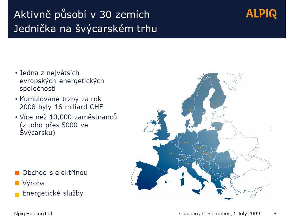 Alpiq Holding Ltd.Company Presentation, 1 July 20098 Aktivně působí v 30 zemích Jednička na švýcarském trhu Jedna z největších evropských energetických společností Kumulované tržby za rok 2008 byly 16 miliard CHF Více než 10,000 zaměstnanců (z toho přes 5000 ve Švýcarsku) Obchod s elektřinou Výroba Energetické služby