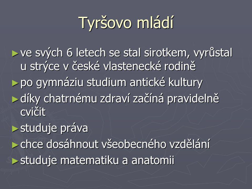 Tyršovo mládí ► ve svých 6 letech se stal sirotkem, vyrůstal u strýce v české vlastenecké rodině ► po gymnáziu studium antické kultury ► díky chatrném