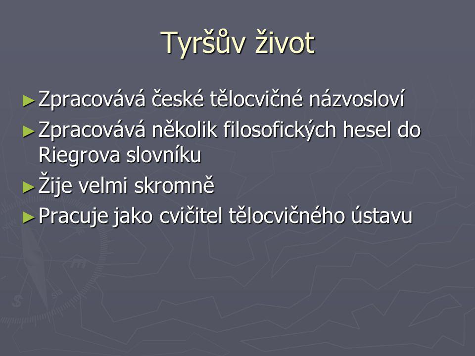 Tyršův život ► Zpracovává české tělocvičné názvosloví ► Zpracovává několik filosofických hesel do Riegrova slovníku ► Žije velmi skromně ► Pracuje jak