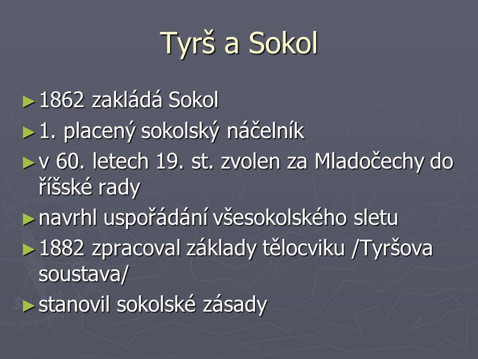Tyrš a Sokol ► 1862 zakládá Sokol ► 1. placený sokolský náčelník ► v 60. letech 19. st. zvolen za Mladočechy do říšské rady ► navrhl uspořádání všesok
