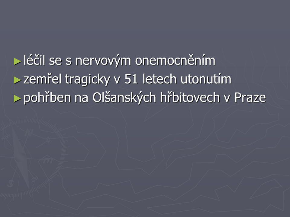 ► léčil se s nervovým onemocněním ► zemřel tragicky v 51 letech utonutím ► pohřben na Olšanských hřbitovech v Praze