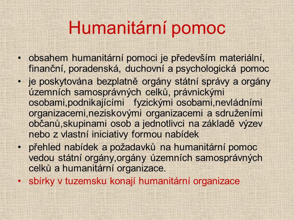 Humanitární pomoc obsahem humanitární pomoci je především materiální, finanční, poradenská, duchovní a psychologická pomoc je poskytována bezplatně orgány státní správy a orgány územních samosprávných celků, právnickými osobami,podnikajícími fyzickými osobami,nevládními organizacemi,neziskovými organizacemi a sdruženími občanů,skupinami osob a jednotlivci na základě výzev nebo z vlastní iniciativy formou nabídek přehled nabídek a požadavků na humanitární pomoc vedou státní orgány,orgány územních samosprávných celků a humanitární organizace.