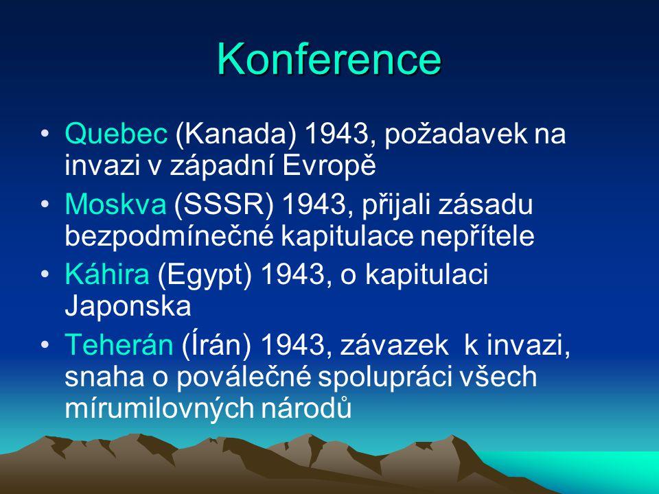 Konference Quebec (Kanada) 1943, požadavek na invazi v západní Evropě Moskva (SSSR) 1943, přijali zásadu bezpodmínečné kapitulace nepřítele Káhira (Egypt) 1943, o kapitulaci Japonska Teherán (Írán) 1943, závazek k invazi, snaha o poválečné spolupráci všech mírumilovných národů