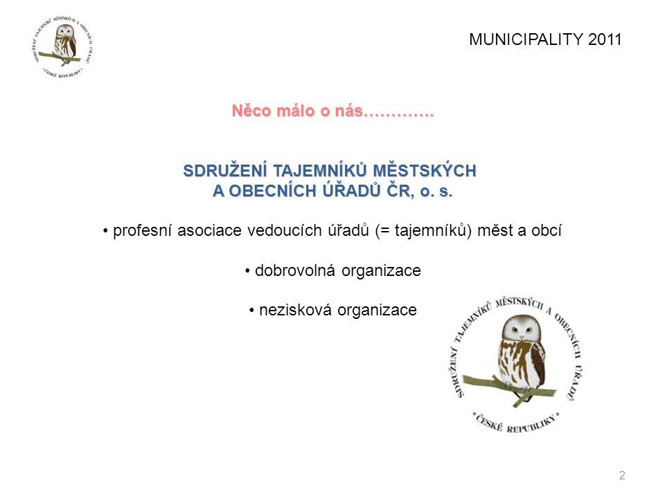 2 MUNICIPALITY 2011 Něco málo o nás…………. SDRUŽENÍ TAJEMNÍKŮ MĚSTSKÝCH A OBECNÍCH ÚŘADŮ ČR, o. s. profesní asociace vedoucích úřadů (= tajemníků) měst