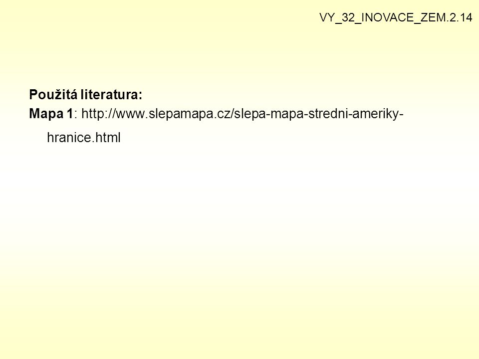 Použitá literatura: Mapa 1: http://www.slepamapa.cz/slepa-mapa-stredni-ameriky- hranice.html VY_32_INOVACE_ZEM.2.14