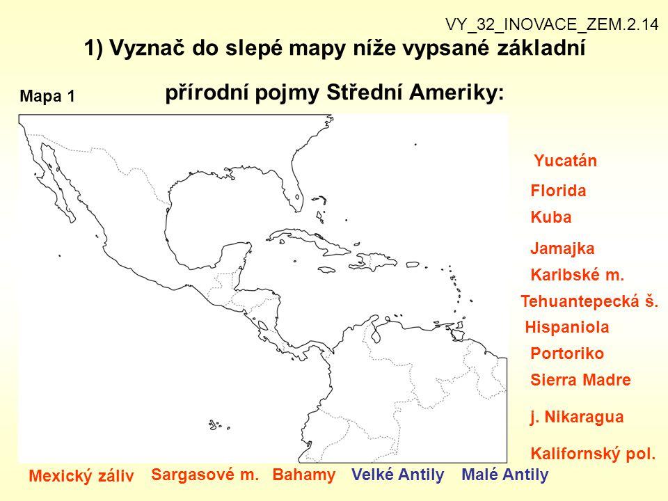 1) Vyznač do slepé mapy níže vypsané základní přírodní pojmy Střední Ameriky: VY_32_INOVACE_ZEM.2.14 Mapa 1 Mexický záliv Sargasové m.BahamyVelké Anti