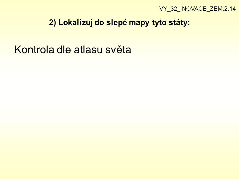 2) Lokalizuj do slepé mapy tyto státy: Kontrola dle atlasu světa VY_32_INOVACE_ZEM.2.14