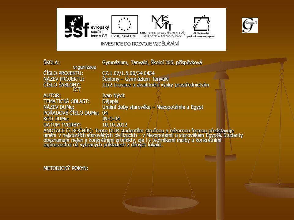 ŠKOLA:Gymnázium, Tanvald, Školní 305, příspěvková organizace ČÍSLO PROJEKTU:CZ.1.07/1.5.00/34.0434 NÁZEV PROJEKTU:Šablony – Gymnázium Tanvald ČÍSLO ŠABLONY:III/2 Inovace a zkvalitnění výuky prostřednictvím ICT AUTOR:Ivan Nývlt TEMATICKÁ OBLAST:Dějepis NÁZEV DUMu:Umění doby starověku – Mezopotámie a Egypt POŘADOVÉ ČÍSLO DUMu:04 KÓD DUMu:IN-D-04 DATUM TVORBY:10.10.2012 ANOTACE (3.ROČNÍK): Tento DUM studentům stručnou a názornou formou představuje umění v nejstarších starověkých civilizacích – v Mezopotámii a starověkém Egyptě.
