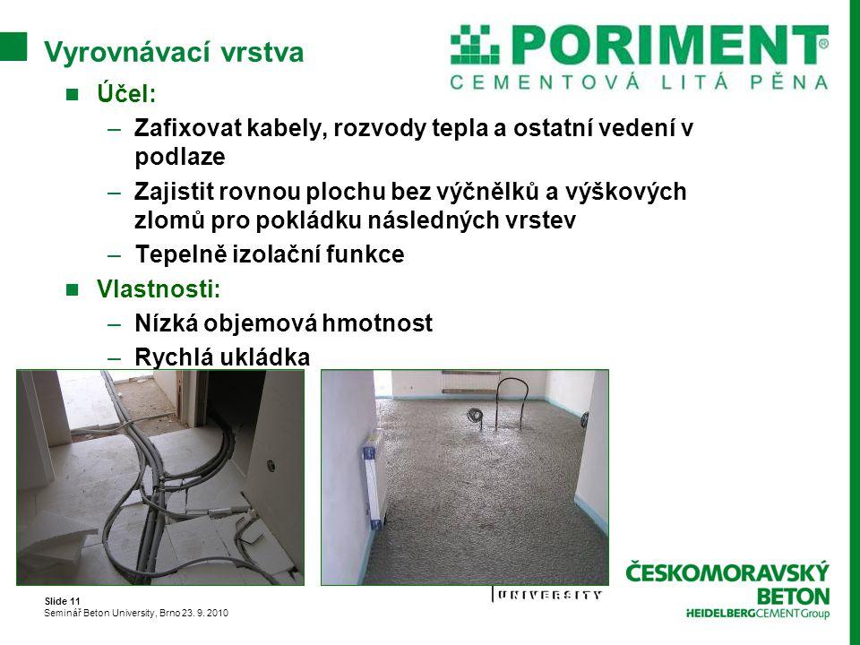 Slide 11 Seminář Beton University, Brno 23. 9. 2010 Vyrovnávací vrstva Účel: –Zafixovat kabely, rozvody tepla a ostatní vedení v podlaze –Zajistit rov